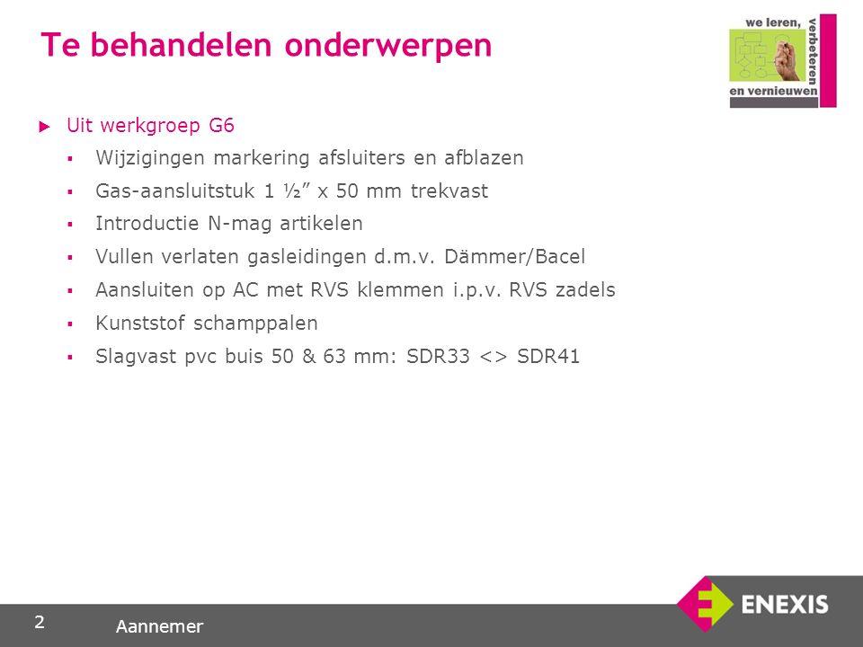 Aannemer Te behandelen onderwerpen  Uit werkgroep G6  Wijzigingen markering afsluiters en afblazen  Gas-aansluitstuk 1 ½ x 50 mm trekvast  Introductie N-mag artikelen  Vullen verlaten gasleidingen d.m.v.