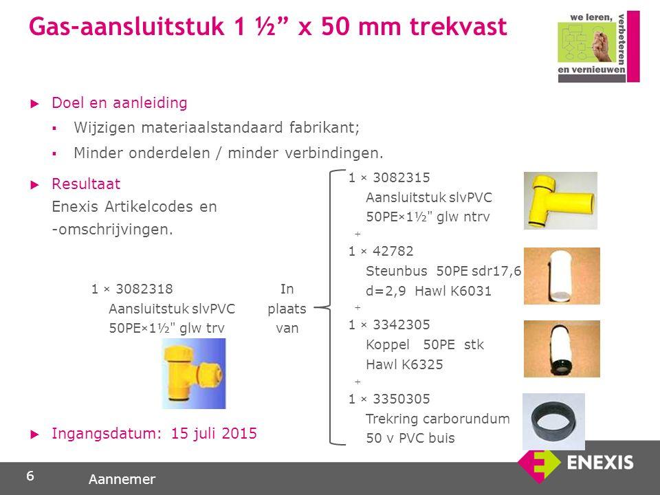 Aannemer Gas-aansluitstuk 1 ½ x 50 mm trekvast  Doel en aanleiding  Wijzigen materiaalstandaard fabrikant;  Minder onderdelen / minder verbindingen.