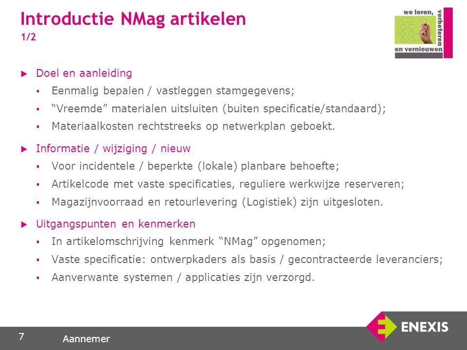Aannemer Introductie NMag artikelen 1/2  Doel en aanleiding  Eenmalig bepalen / vastleggen stamgegevens;  Vreemde materialen uitsluiten (buiten specificatie/standaard);  Materiaalkosten rechtstreeks op netwerkplan geboekt.