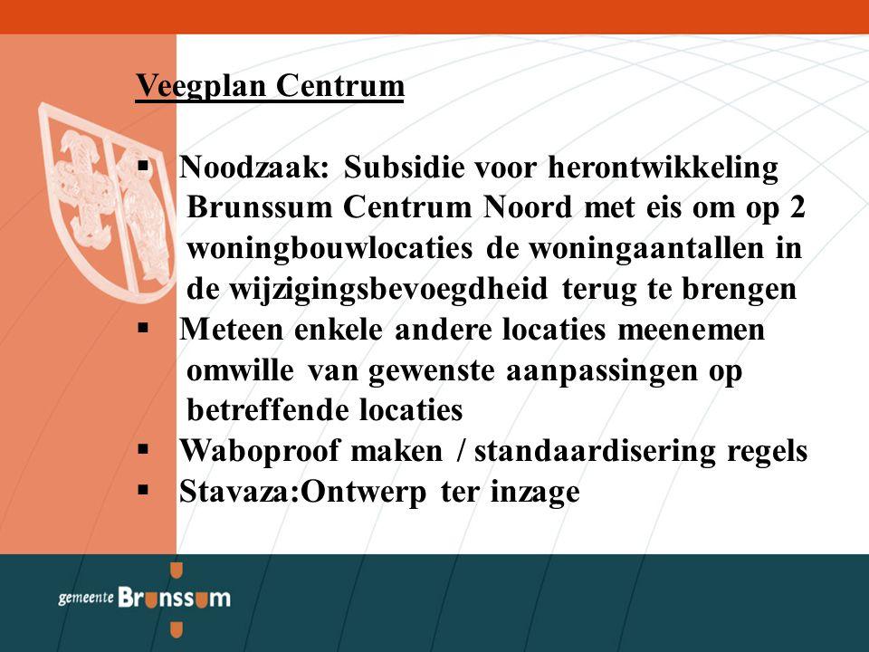 Veegplan Centrum  Noodzaak: Subsidie voor herontwikkeling Brunssum Centrum Noord met eis om op 2 woningbouwlocaties de woningaantallen in de wijzigingsbevoegdheid terug te brengen  Meteen enkele andere locaties meenemen omwille van gewenste aanpassingen op betreffende locaties  Waboproof maken / standaardisering regels  Stavaza:Ontwerp ter inzage