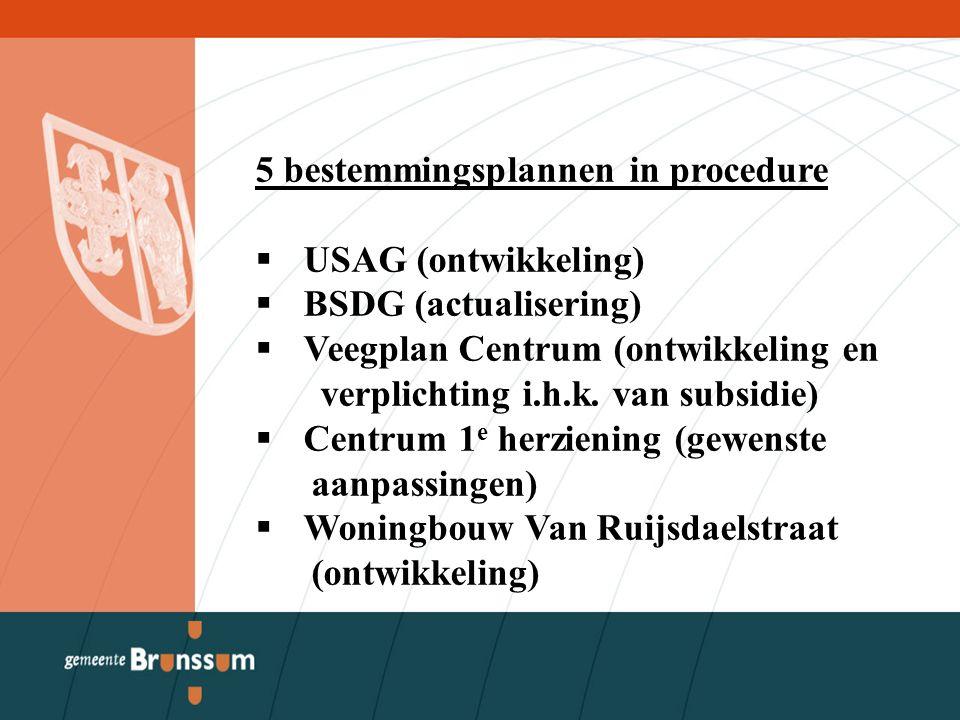 5 bestemmingsplannen in procedure  USAG (ontwikkeling)  BSDG (actualisering)  Veegplan Centrum (ontwikkeling en verplichting i.h.k.