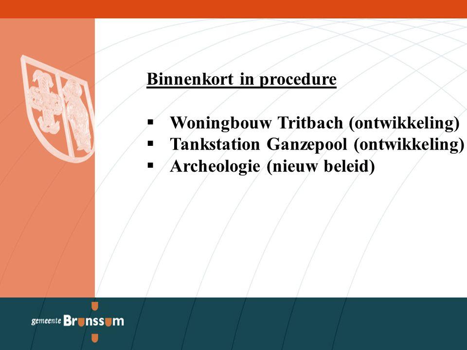Binnenkort in procedure  Woningbouw Tritbach (ontwikkeling)  Tankstation Ganzepool (ontwikkeling)  Archeologie (nieuw beleid)