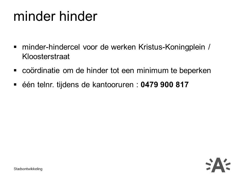 Stadsontwikkeling  minder-hindercel voor de werken Kristus-Koningplein / Kloosterstraat  coördinatie om de hinder tot een minimum te beperken  één telnr.