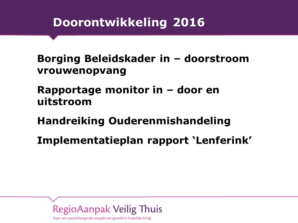 Doorontwikkeling 2016 Borging Beleidskader in – doorstroom vrouwenopvang Rapportage monitor in – door en uitstroom Handreiking Ouderenmishandeling Implementatieplan rapport 'Lenferink'