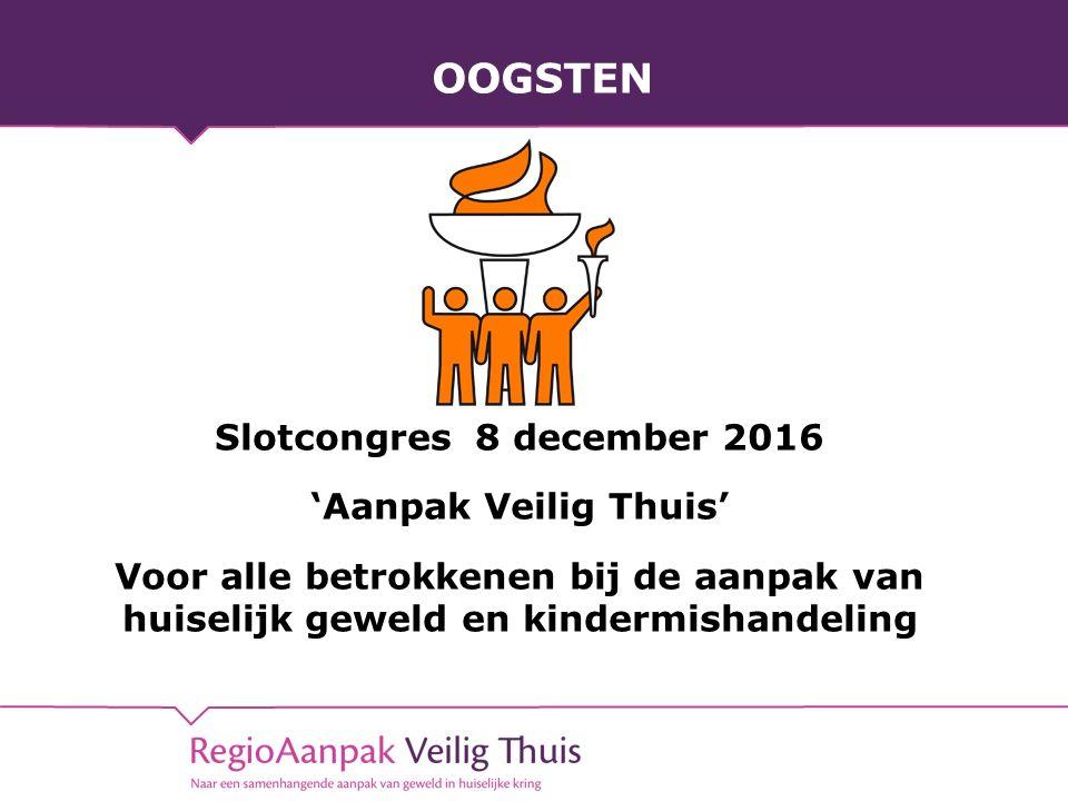 OOGSTEN Slotcongres 8 december 2016 'Aanpak Veilig Thuis' Voor alle betrokkenen bij de aanpak van huiselijk geweld en kindermishandeling