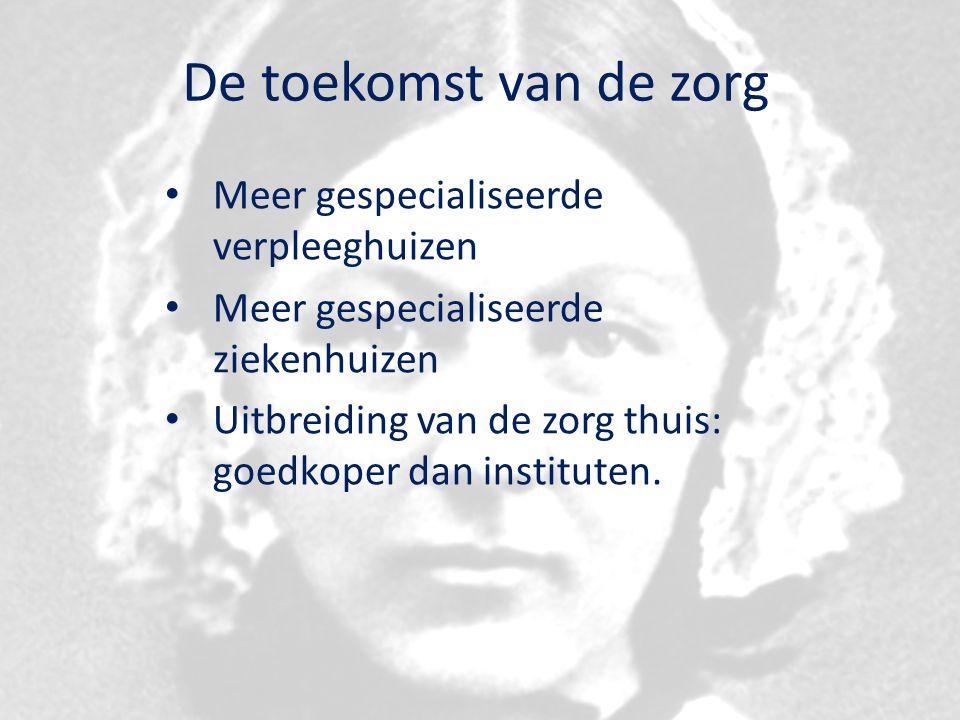 De toekomst van de zorg Meer gespecialiseerde verpleeghuizen Meer gespecialiseerde ziekenhuizen Uitbreiding van de zorg thuis: goedkoper dan instituten.