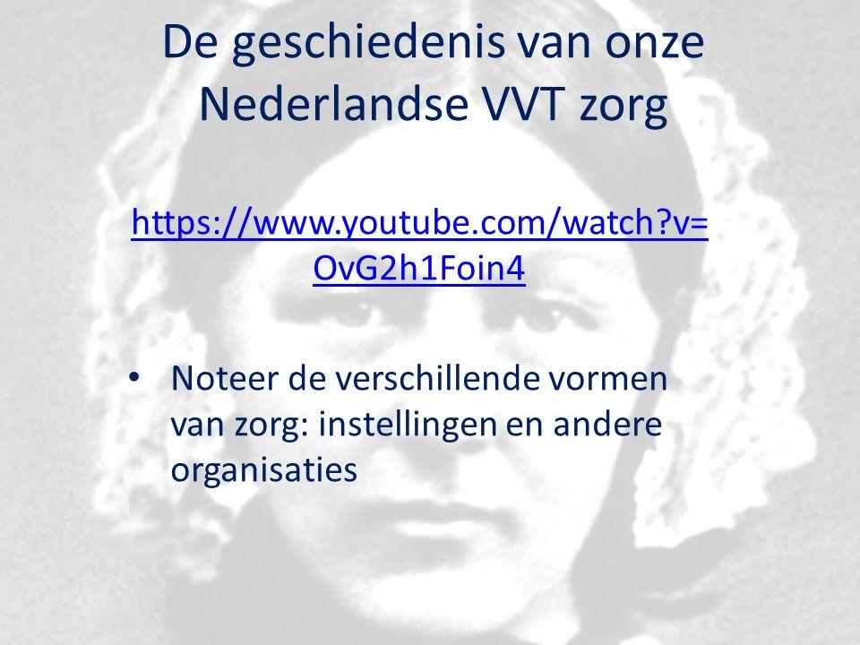 De geschiedenis van onze Nederlandse VVT zorg https://www.youtube.com/watch v= OvG2h1Foin4 Noteer de verschillende vormen van zorg: instellingen en andere organisaties