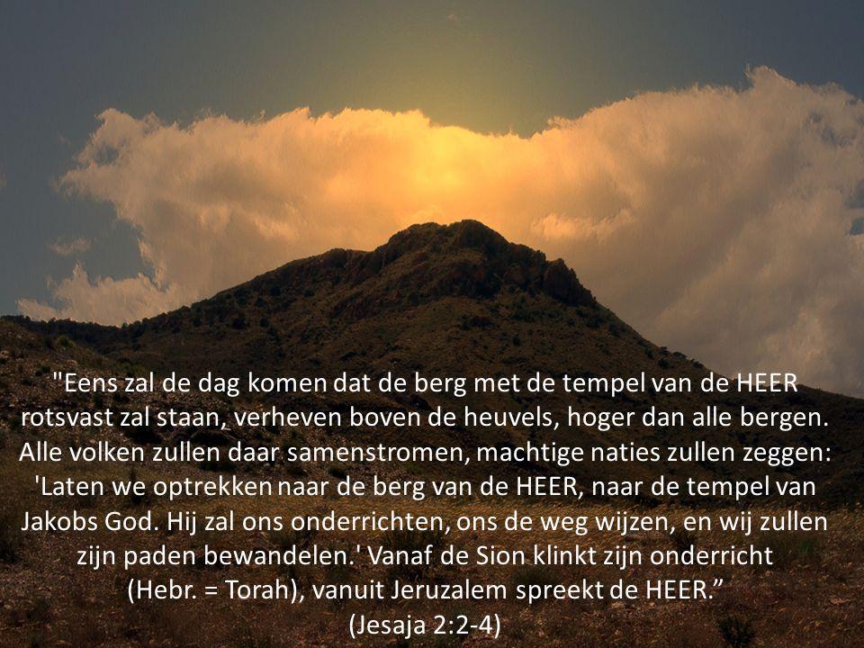 Eens zal de dag komen dat de berg met de tempel van de HEER rotsvast zal staan, verheven boven de heuvels, hoger dan alle bergen.