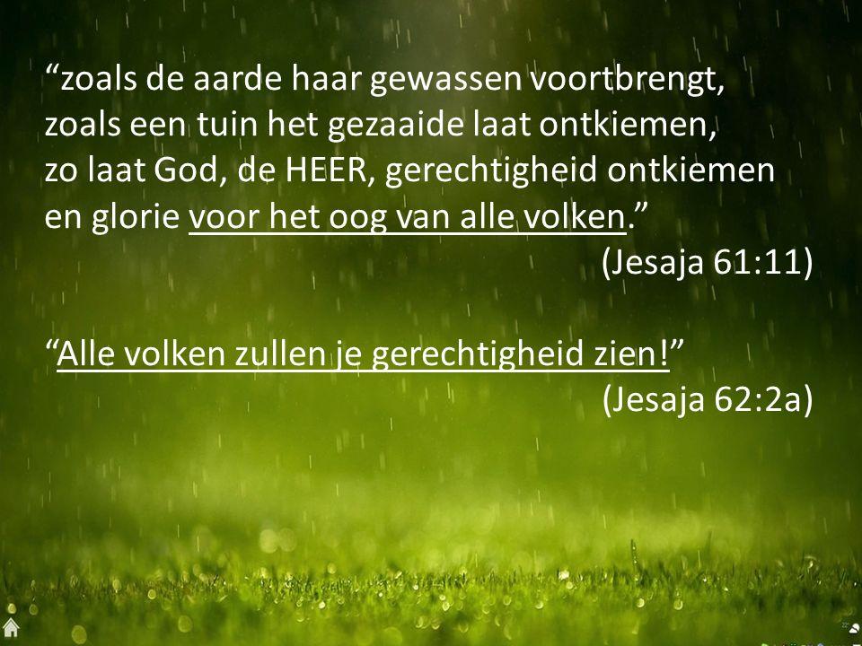 zoals de aarde haar gewassen voortbrengt, zoals een tuin het gezaaide laat ontkiemen, zo laat God, de HEER, gerechtigheid ontkiemen en glorie voor het oog van alle volken. (Jesaja 61:11) Alle volken zullen je gerechtigheid zien! (Jesaja 62:2a)