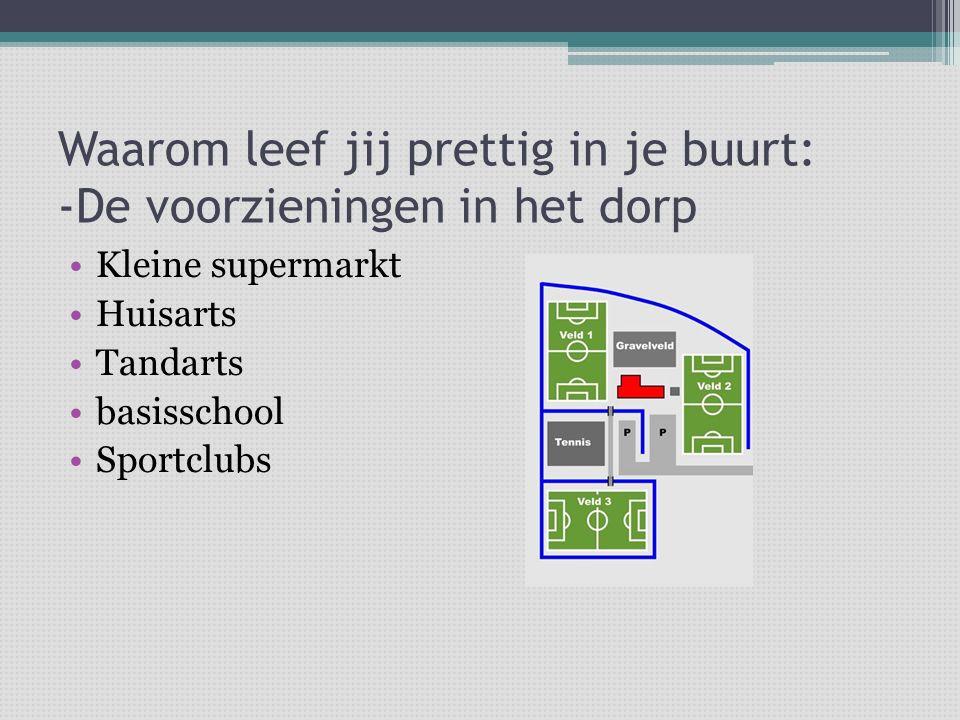 Waarom leef jij prettig in je buurt: -De voorzieningen in het dorp Kleine supermarkt Huisarts Tandarts basisschool Sportclubs