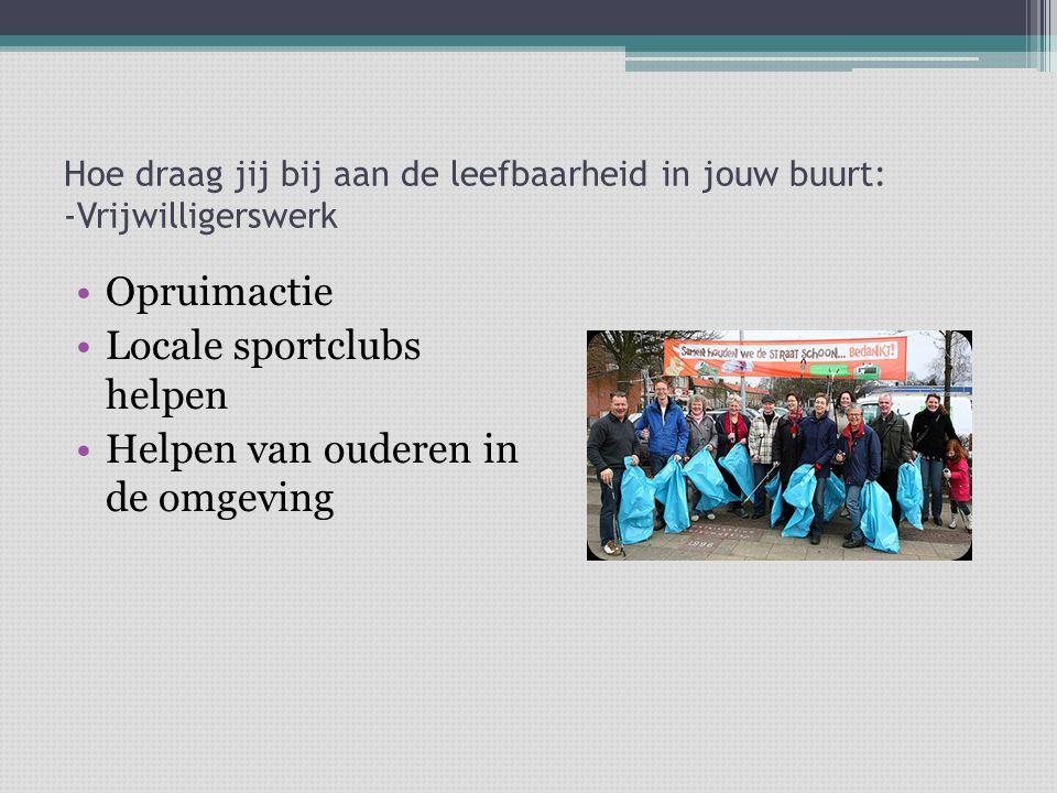 Hoe draag jij bij aan de leefbaarheid in jouw buurt: -Vrijwilligerswerk Opruimactie Locale sportclubs helpen Helpen van ouderen in de omgeving