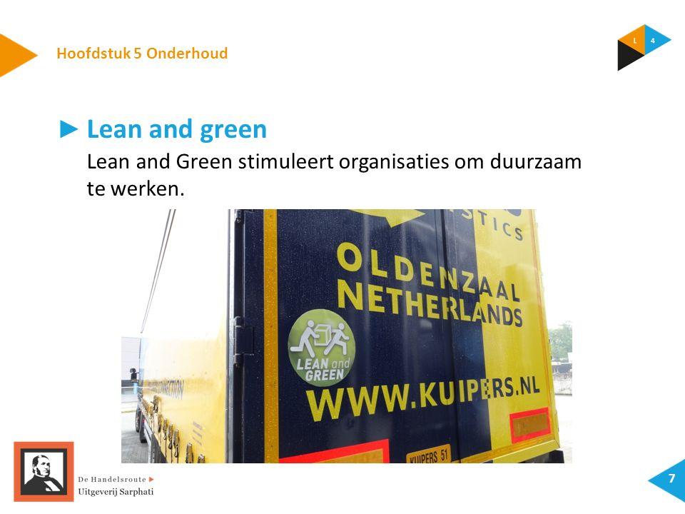 Hoofdstuk 5 Onderhoud 7 ► Lean and green Lean and Green stimuleert organisaties om duurzaam te werken.