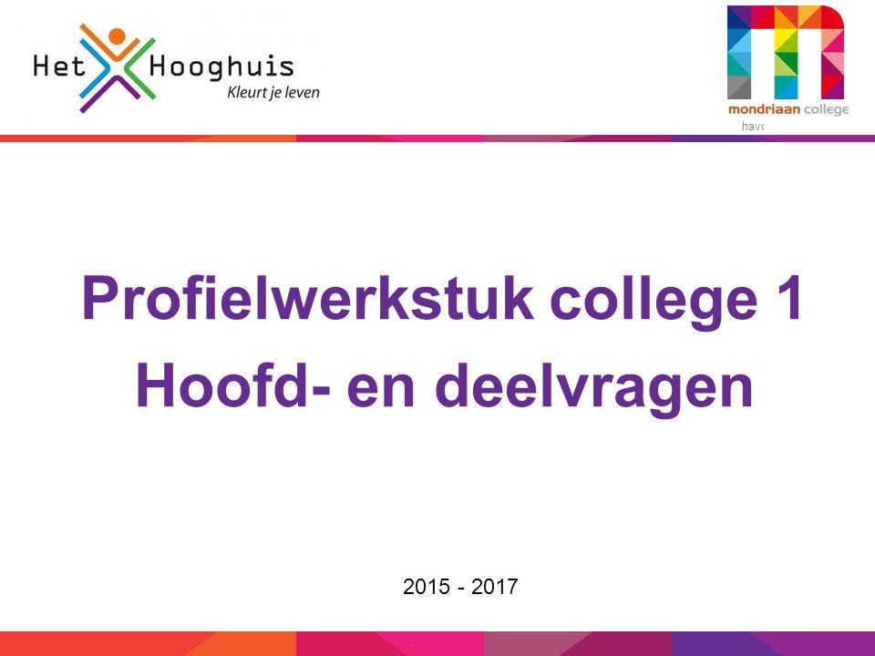 havo – vmbo-t/havo Profielwerkstuk college 1 Hoofd- en deelvragen 2015 - 2017