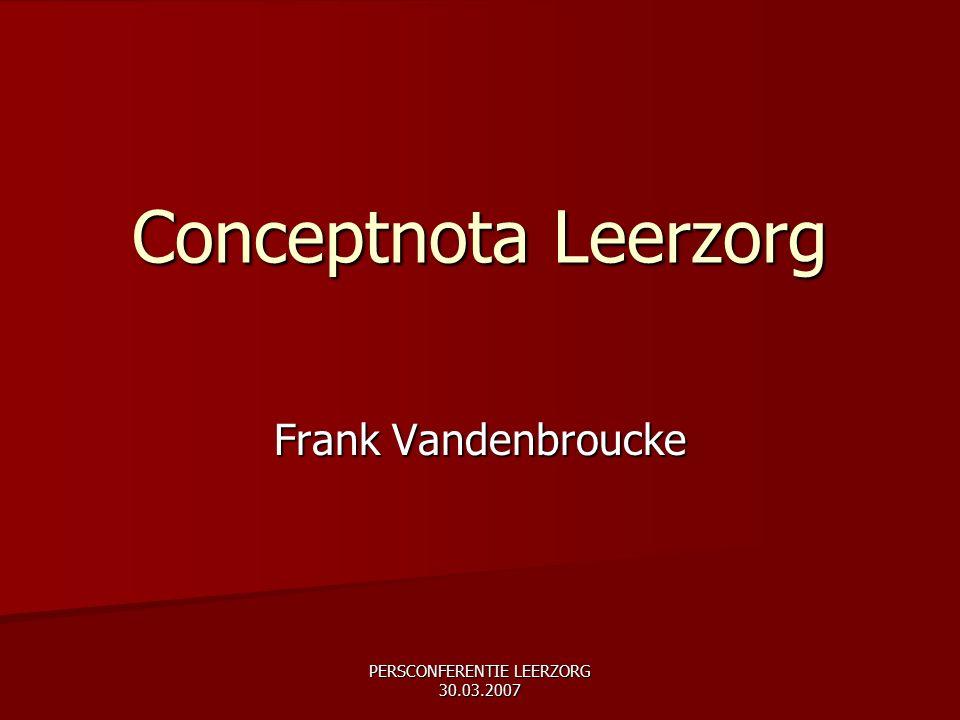 PERSCONFERENTIE LEERZORG 30.03.2007 Conceptnota Leerzorg Frank Vandenbroucke