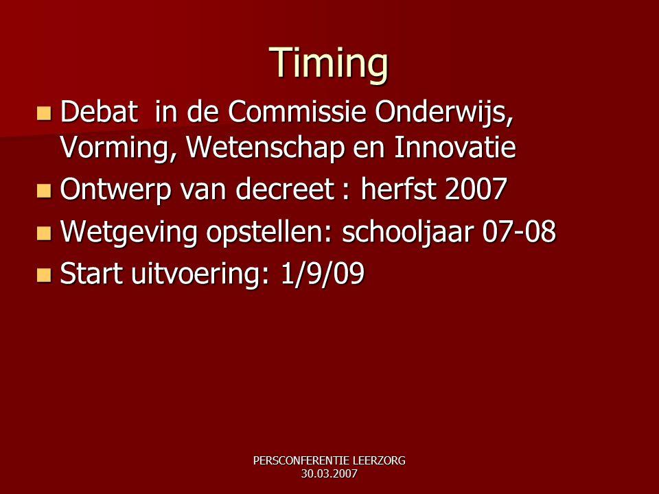 PERSCONFERENTIE LEERZORG 30.03.2007 Debat in de Commissie Onderwijs, Vorming, Wetenschap en Innovatie Debat in de Commissie Onderwijs, Vorming, Wetenschap en Innovatie Ontwerp van decreet : herfst 2007 Ontwerp van decreet : herfst 2007 Wetgeving opstellen: schooljaar 07-08 Wetgeving opstellen: schooljaar 07-08 Start uitvoering: 1/9/09 Start uitvoering: 1/9/09 Timing