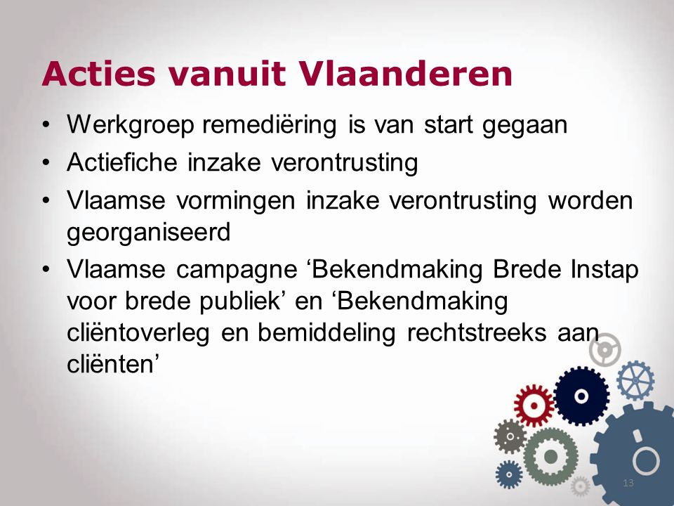 Acties vanuit Vlaanderen Werkgroep remediëring is van start gegaan Actiefiche inzake verontrusting Vlaamse vormingen inzake verontrusting worden georganiseerd Vlaamse campagne 'Bekendmaking Brede Instap voor brede publiek' en 'Bekendmaking cliëntoverleg en bemiddeling rechtstreeks aan cliënten' 13