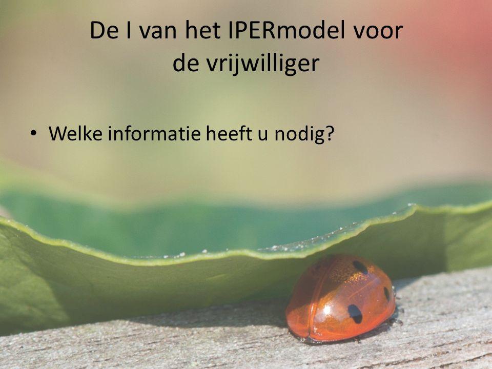 De I van het IPERmodel voor de vrijwilliger Welke informatie heeft u nodig