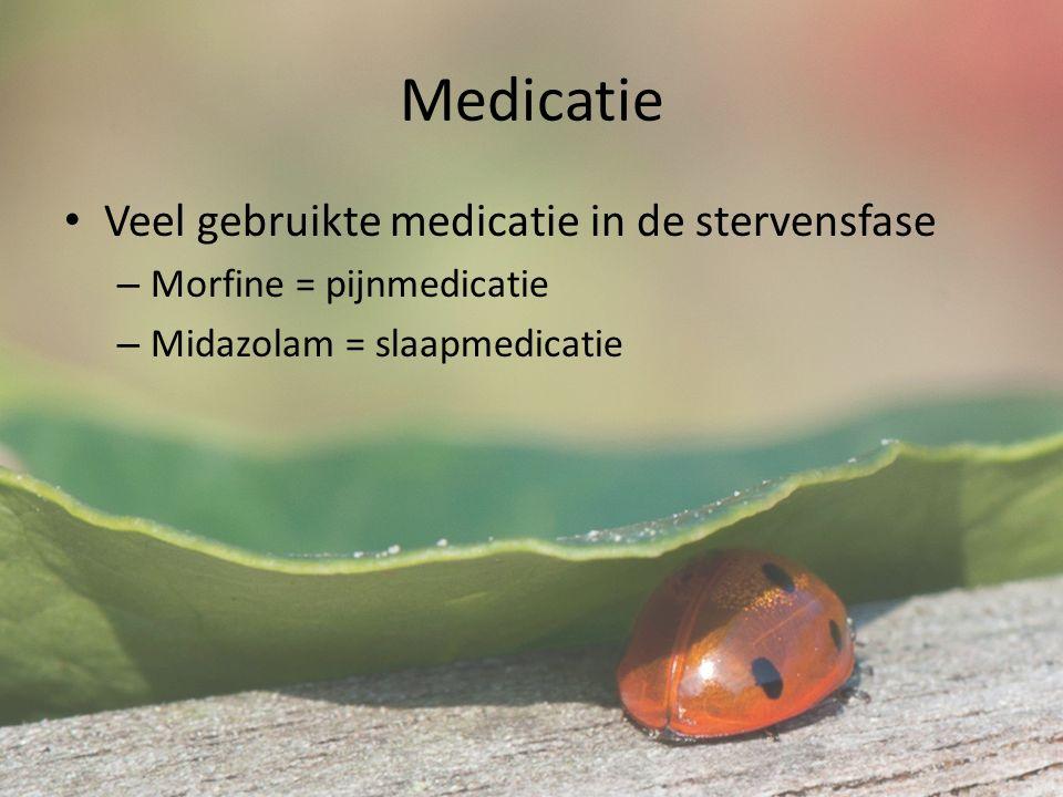 Medicatie Veel gebruikte medicatie in de stervensfase – Morfine = pijnmedicatie – Midazolam = slaapmedicatie