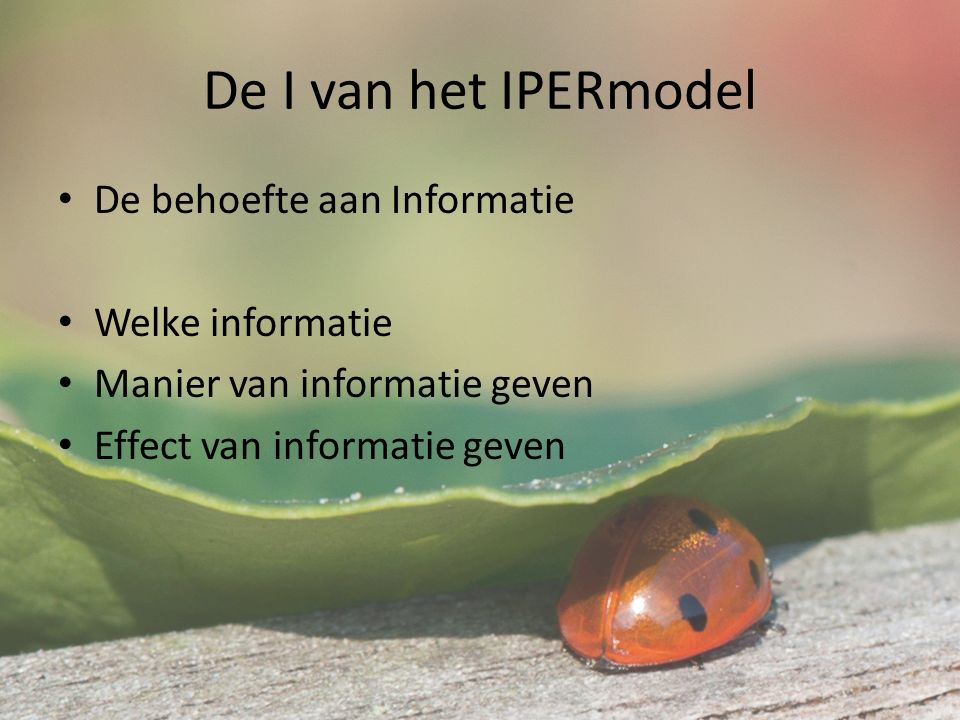 De I van het IPERmodel De behoefte aan Informatie Welke informatie Manier van informatie geven Effect van informatie geven