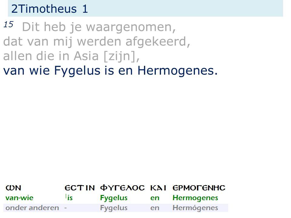 2Timotheus 1 15 Dit heb je waargenomen, dat van mij werden afgekeerd, allen die in Asia [zijn], van wie Fygelus is en Hermogenes.