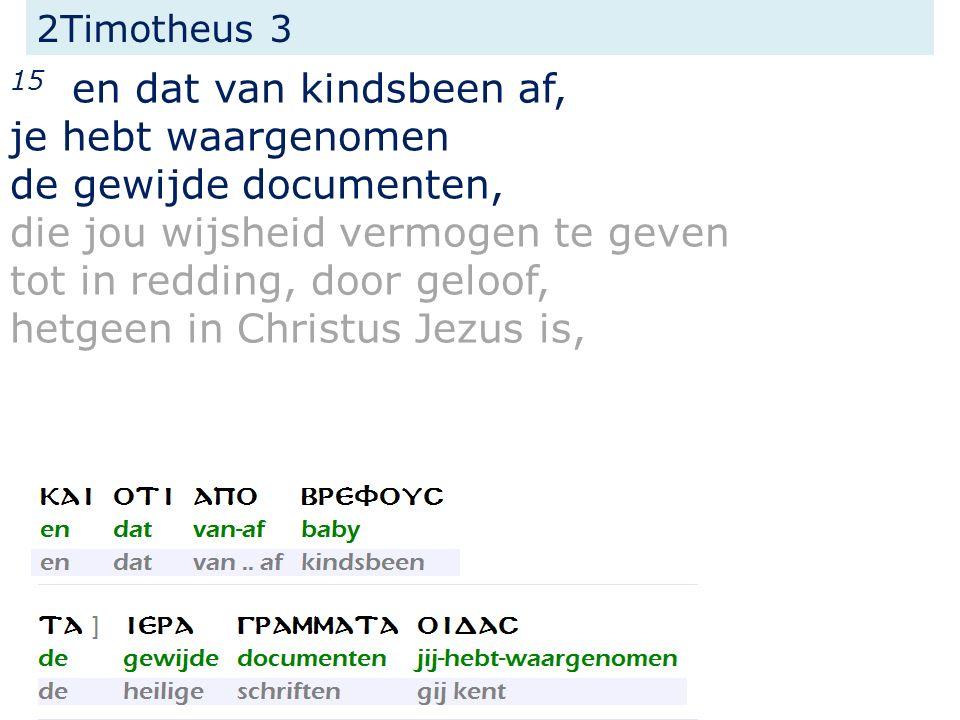 2Timotheus 3 15 en dat van kindsbeen af, je hebt waargenomen de gewijde documenten, die jou wijsheid vermogen te geven tot in redding, door geloof, hetgeen in Christus Jezus is,