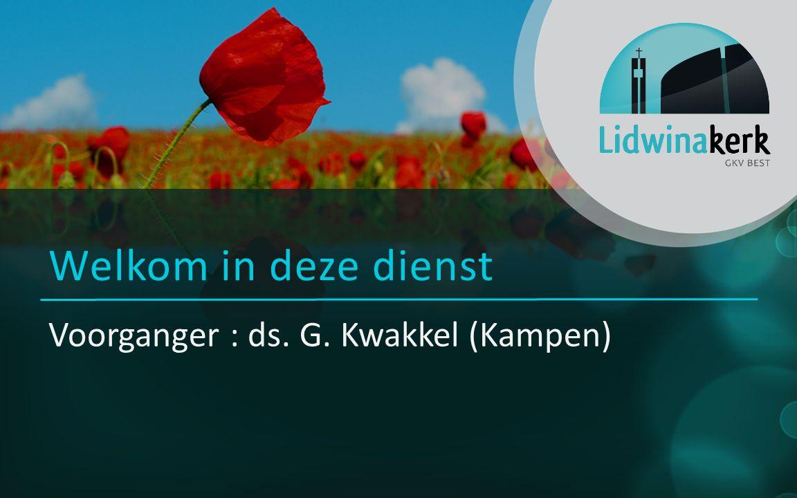 Voorganger : ds. G. Kwakkel (Kampen) Welkom in deze dienst