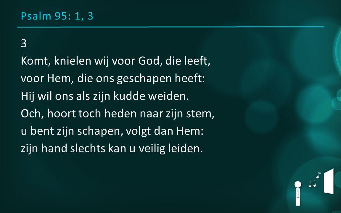 Psalm 95: 1, 3 3 Komt, knielen wij voor God, die leeft, voor Hem, die ons geschapen heeft: Hij wil ons als zijn kudde weiden.
