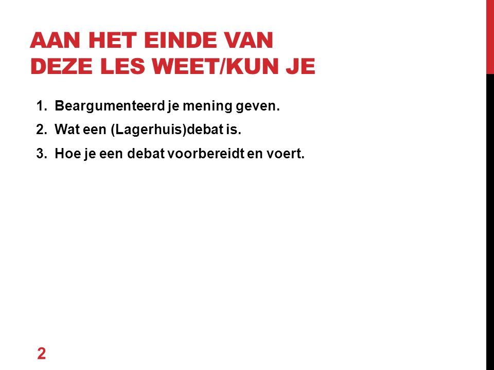 1.Filmfragment Lagerhuis jongeren kijken (5m) 2.Uitleg regels Lagerhuisdebat (5m) 3.Lagerhuisdebat voeren aan de hand van drie stelling (30m) 4.Afsluiting 3 WAT GAAN WE DOEN?