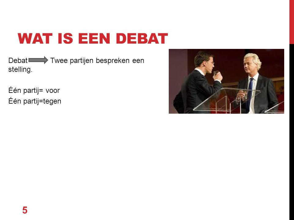 Debat Twee partijen bespreken een stelling. Één partij= voor Één partij=tegen 5 WAT IS EEN DEBAT
