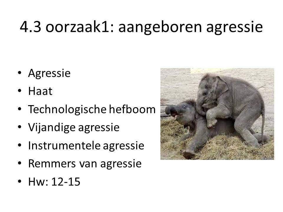 4.3 oorzaak1: aangeboren agressie Agressie Haat Technologische hefboom Vijandige agressie Instrumentele agressie Remmers van agressie Hw: 12-15