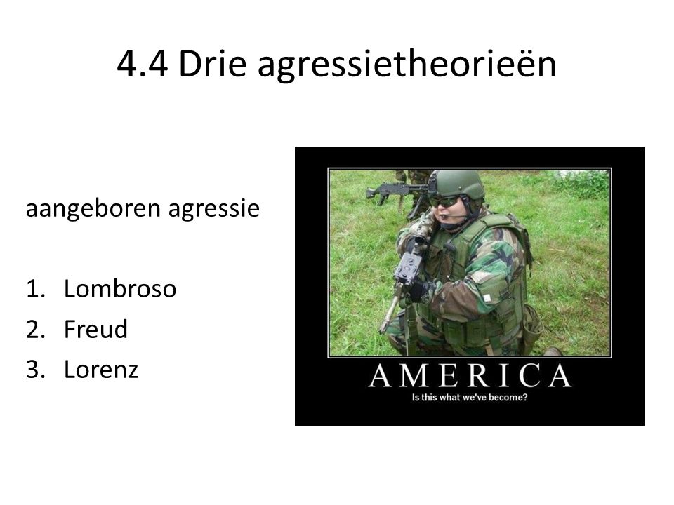 4.4 Drie agressietheorieën aangeboren agressie 1.Lombroso 2.Freud 3.Lorenz