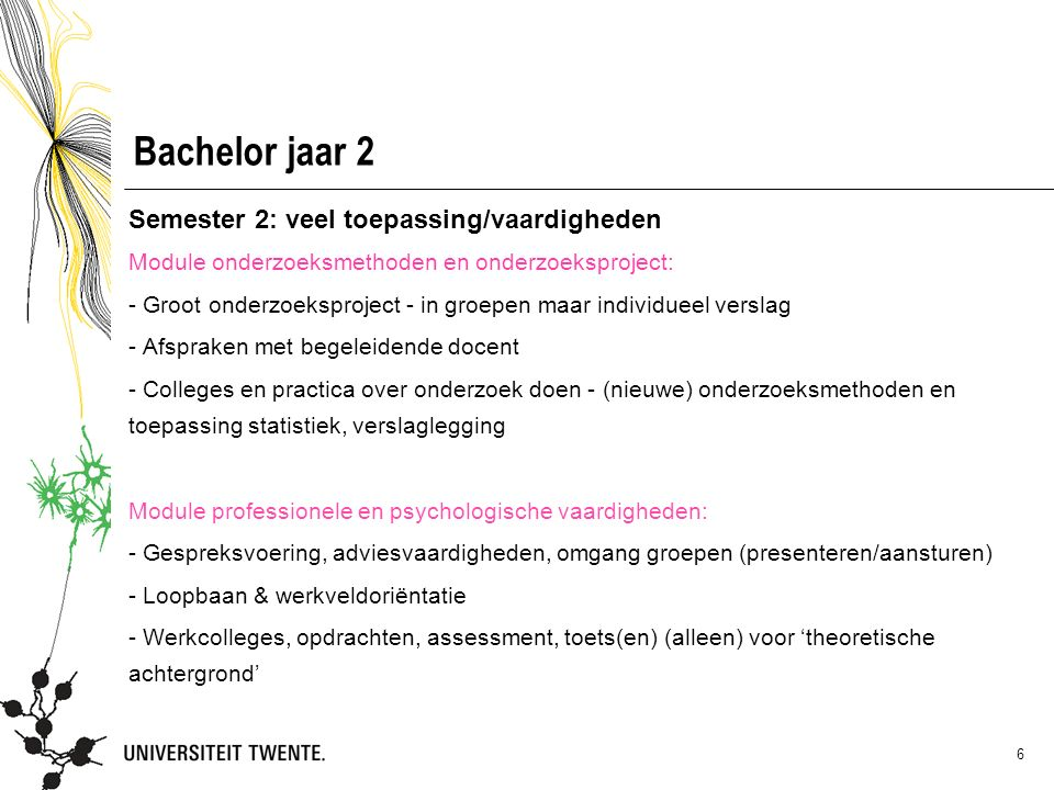 6 Bachelor jaar 2 Semester 2: veel toepassing/vaardigheden Module onderzoeksmethoden en onderzoeksproject: - Groot onderzoeksproject - in groepen maar individueel verslag - Afspraken met begeleidende docent - Colleges en practica over onderzoek doen - (nieuwe) onderzoeksmethoden en toepassing statistiek, verslaglegging Module professionele en psychologische vaardigheden: - Gespreksvoering, adviesvaardigheden, omgang groepen (presenteren/aansturen) - Loopbaan & werkveldoriëntatie - Werkcolleges, opdrachten, assessment, toets(en) (alleen) voor 'theoretische achtergrond'