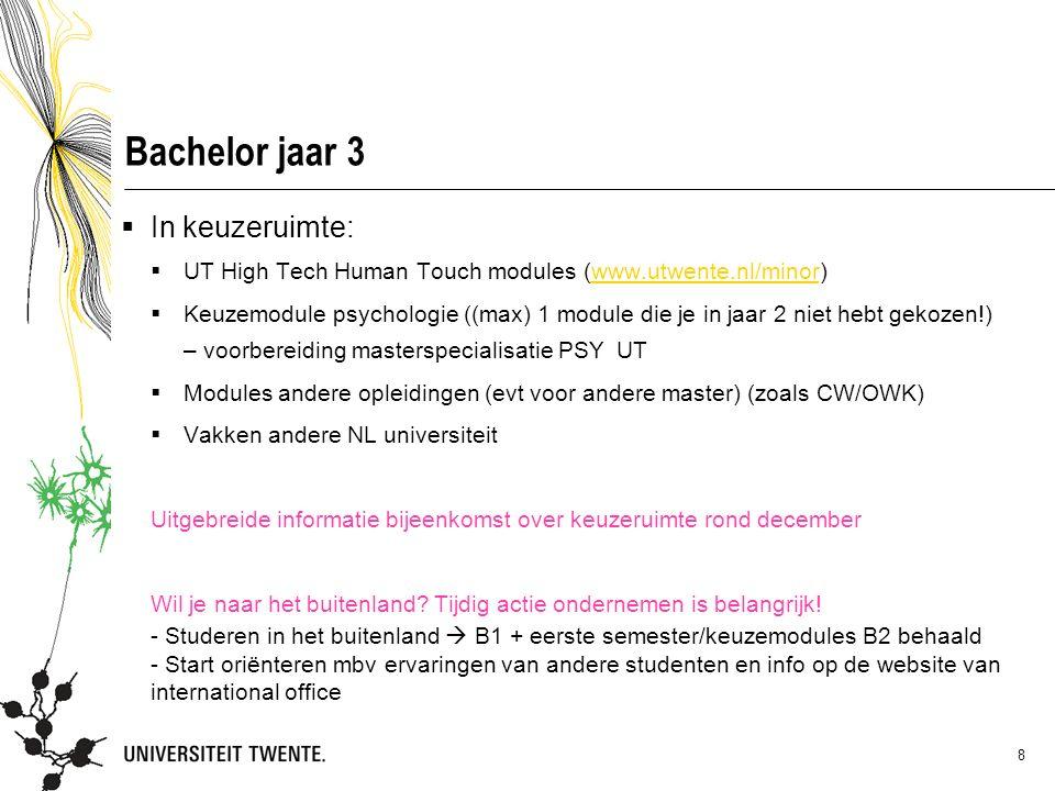 8 Bachelor jaar 3  In keuzeruimte:  UT High Tech Human Touch modules (www.utwente.nl/minor)www.utwente.nl/minor  Keuzemodule psychologie ((max) 1 module die je in jaar 2 niet hebt gekozen!) – voorbereiding masterspecialisatie PSY UT  Modules andere opleidingen (evt voor andere master) (zoals CW/OWK)  Vakken andere NL universiteit Uitgebreide informatie bijeenkomst over keuzeruimte rond december Wil je naar het buitenland.
