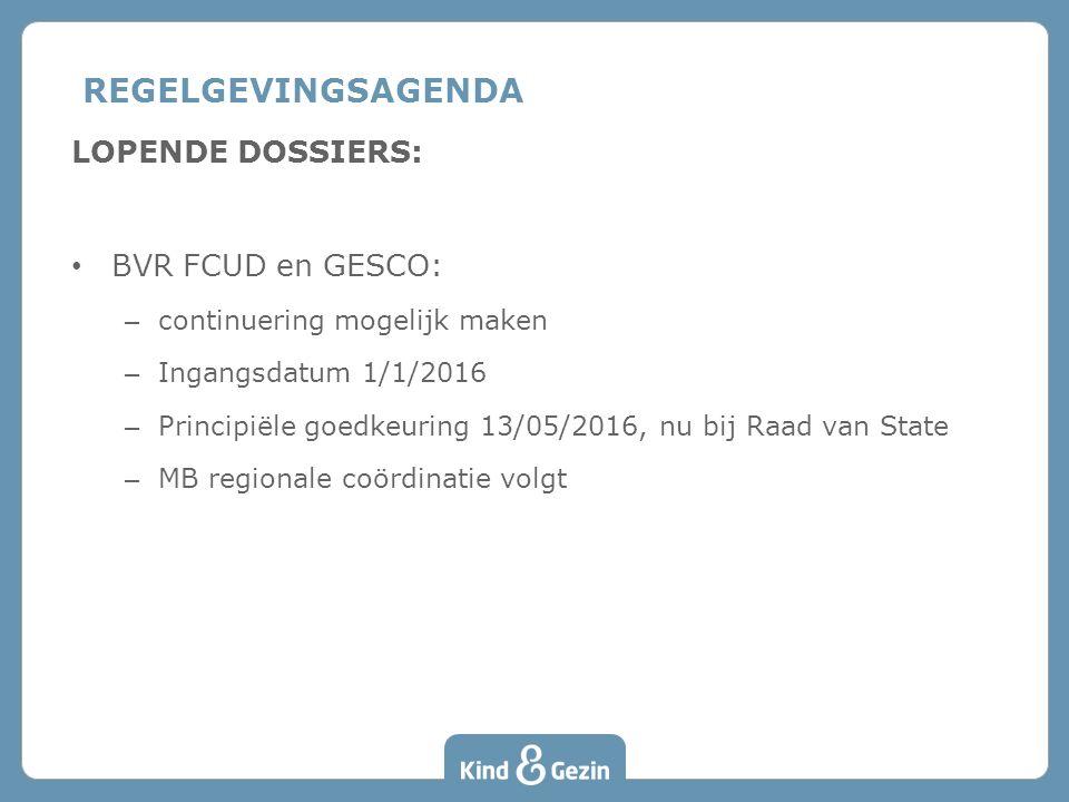 LOPENDE DOSSIERS: BVR FCUD en GESCO: – continuering mogelijk maken – Ingangsdatum 1/1/2016 – Principiële goedkeuring 13/05/2016, nu bij Raad van State – MB regionale coördinatie volgt REGELGEVINGSAGENDA