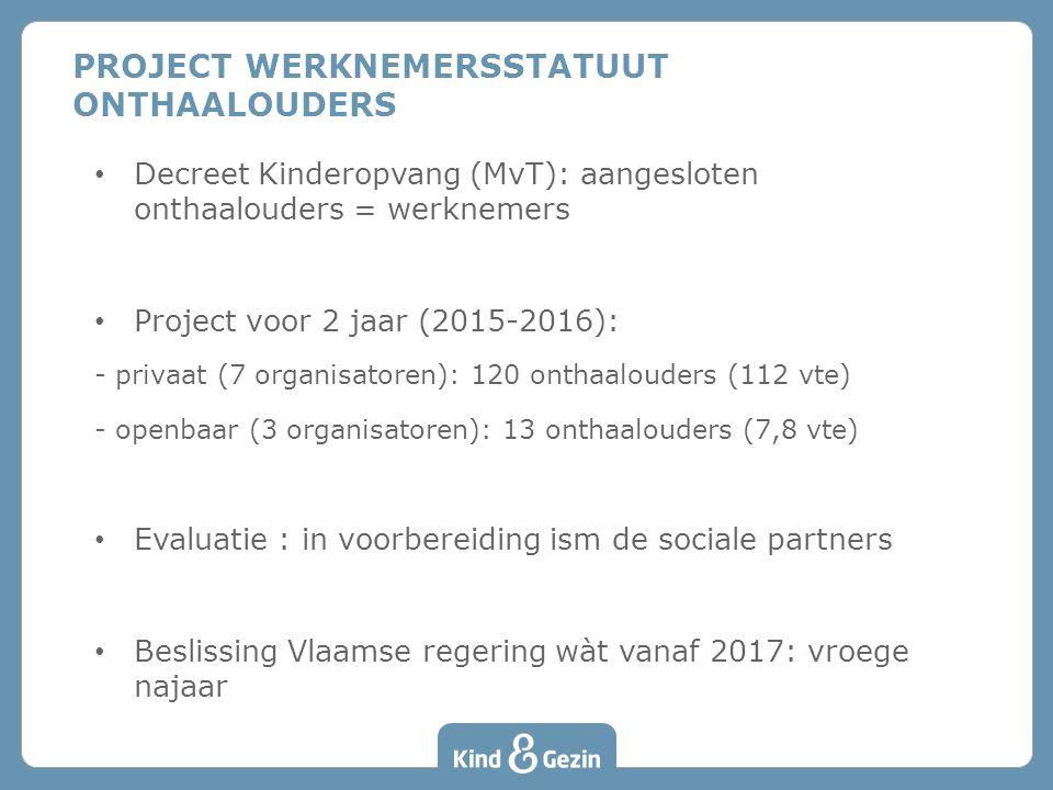Decreet Kinderopvang (MvT): aangesloten onthaalouders = werknemers Project voor 2 jaar (2015-2016): - privaat (7 organisatoren): 120 onthaalouders (112 vte) - openbaar (3 organisatoren): 13 onthaalouders (7,8 vte) Evaluatie : in voorbereiding ism de sociale partners Beslissing Vlaamse regering wàt vanaf 2017: vroege najaar PROJECT WERKNEMERSSTATUUT ONTHAALOUDERS
