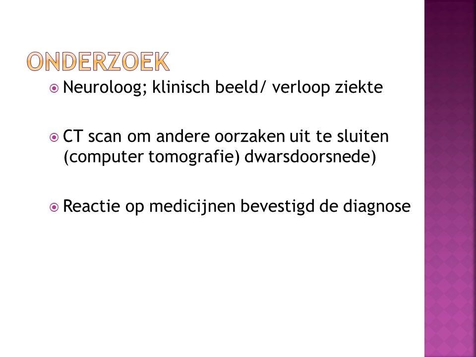  Neuroloog; klinisch beeld/ verloop ziekte  CT scan om andere oorzaken uit te sluiten (computer tomografie) dwarsdoorsnede)  Reactie op medicijnen bevestigd de diagnose