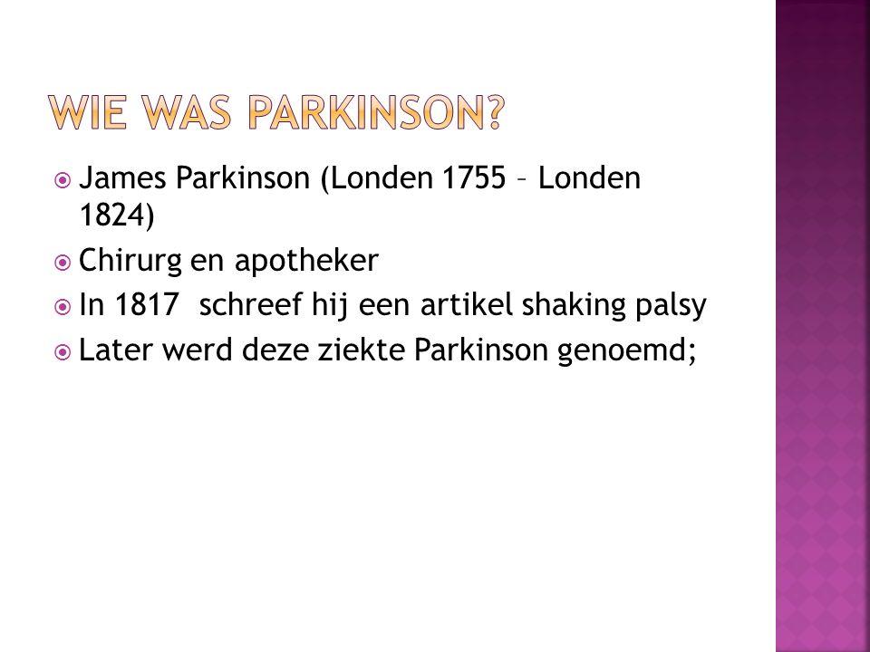  James Parkinson (Londen 1755 – Londen 1824)  Chirurg en apotheker  In 1817 schreef hij een artikel shaking palsy  Later werd deze ziekte Parkinson genoemd;