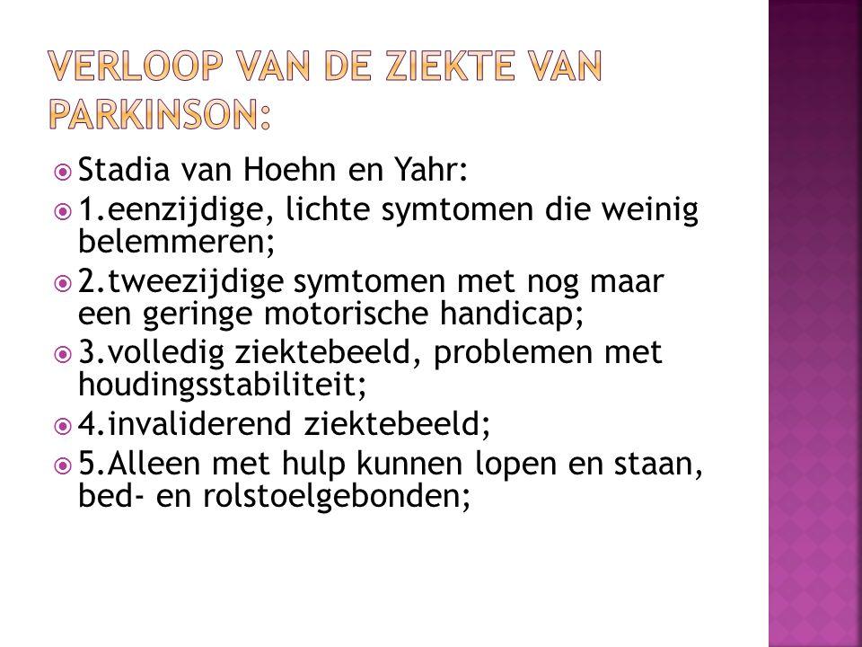  Stadia van Hoehn en Yahr:  1.eenzijdige, lichte symtomen die weinig belemmeren;  2.tweezijdige symtomen met nog maar een geringe motorische handicap;  3.volledig ziektebeeld, problemen met houdingsstabiliteit;  4.invaliderend ziektebeeld;  5.Alleen met hulp kunnen lopen en staan, bed- en rolstoelgebonden;
