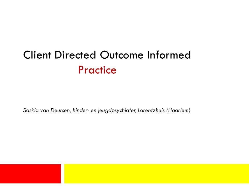 Client Directed Outcome Informed Practice Saskia van Deursen, kinder- en jeugdpsychiater, Lorentzhuis (Haarlem)