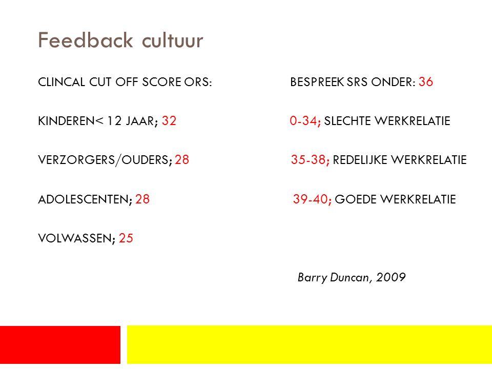 Feedback cultuur CLINCAL CUT OFF SCORE ORS: BESPREEK SRS ONDER: 36 KINDEREN< 12 JAAR; 32 0-34; SLECHTE WERKRELATIE VERZORGERS/OUDERS; 28 35-38; REDELIJKE WERKRELATIE ADOLESCENTEN; 28 39-40; GOEDE WERKRELATIE VOLWASSEN; 25 Barry Duncan, 2009
