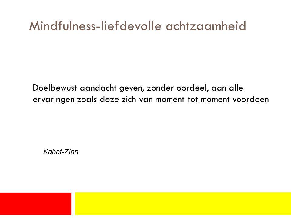 Mindfulness-liefdevolle achtzaamheid Doelbewust aandacht geven, zonder oordeel, aan alle ervaringen zoals deze zich van moment tot moment voordoen Kabat-Zinn