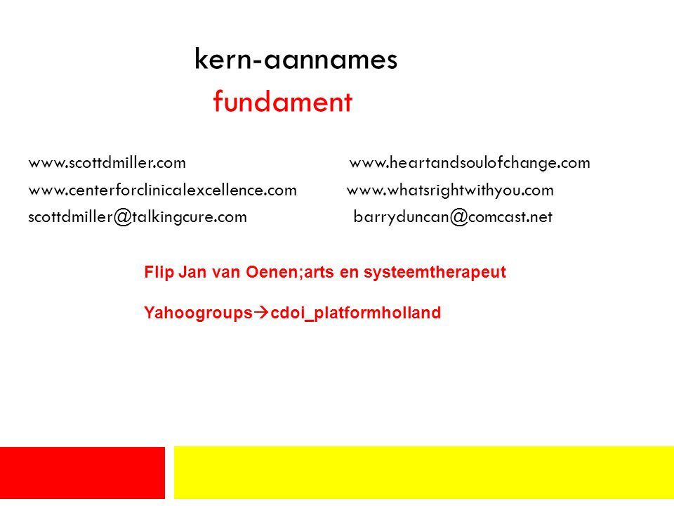 kern-aannames fundament www.scottdmiller.com www.heartandsoulofchange.com www.centerforclinicalexcellence.com www.whatsrightwithyou.com scottdmiller@talkingcure.com barryduncan@comcast.net Flip Jan van Oenen;arts en systeemtherapeut Yahoogroups  cdoi_platformholland