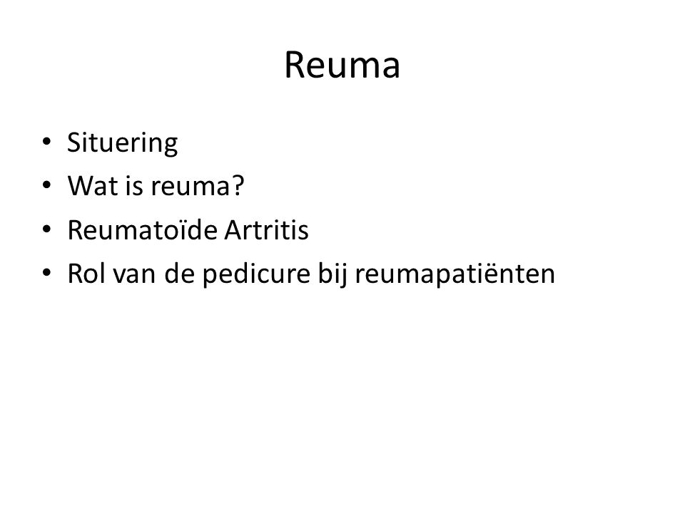 Wat is Reuma? Situering Wat is reuma? Reumatoïde Artritis Rol van de pedicure bij reumapatiënten