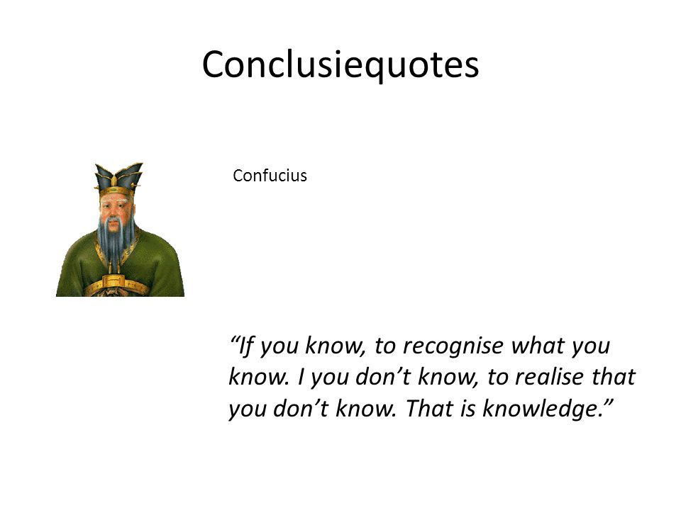 "Conclusiequotes Confucius ""If you know, to recognise what you know. I you don't know, to realise that you don't know. That is knowledge."""