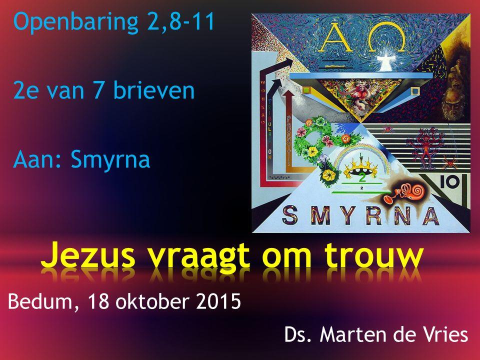 Openbaring 2,8-11 2e van 7 brieven Aan: Smyrna Bedum, 18 oktober 2015 Ds. Marten de Vries