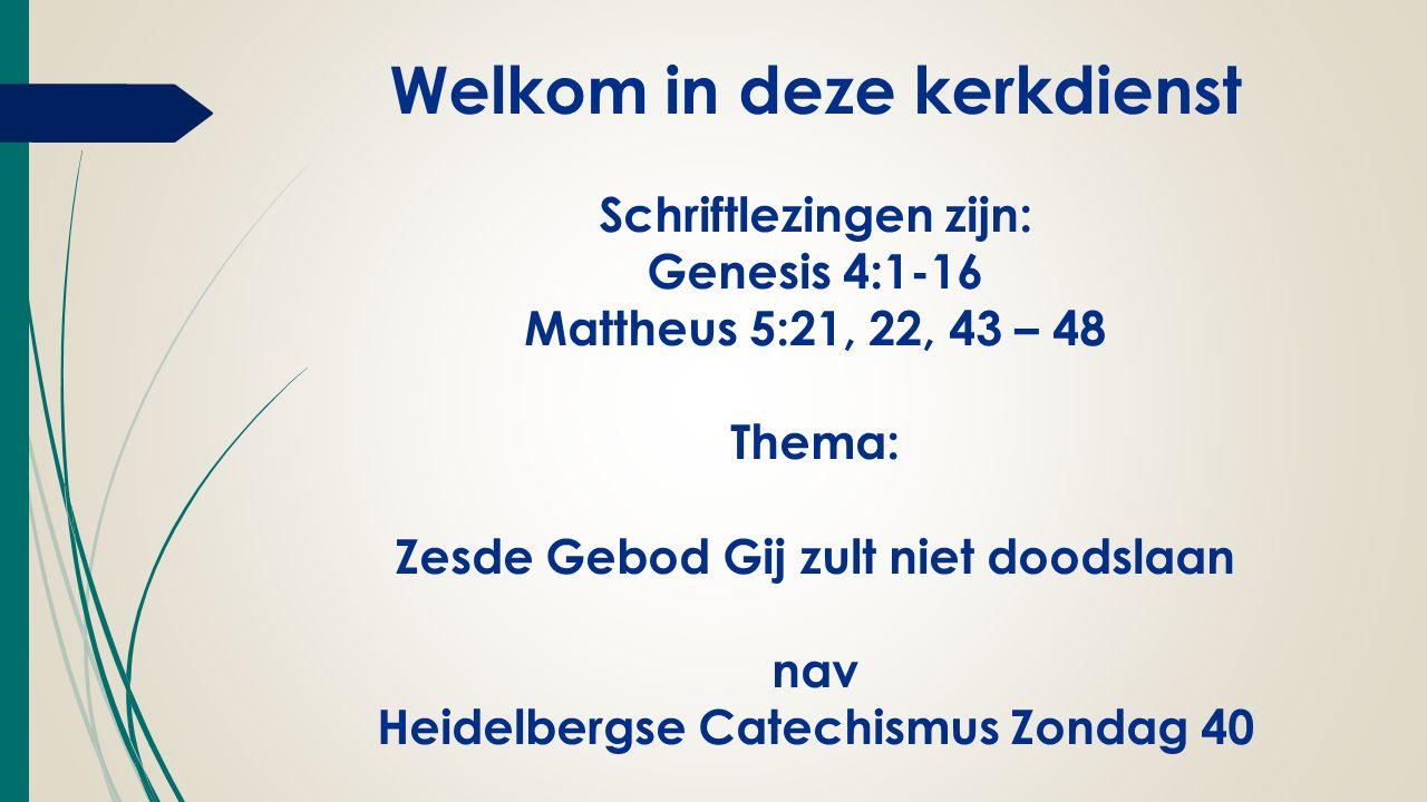 Welkom in deze kerkdienst Schriftlezingen zijn: Genesis 4:1-16 Mattheus 5:21, 22, 43 – 48 Thema: Zesde Gebod Gij zult niet doodslaan nav Heidelbergse Catechismus Zondag 40