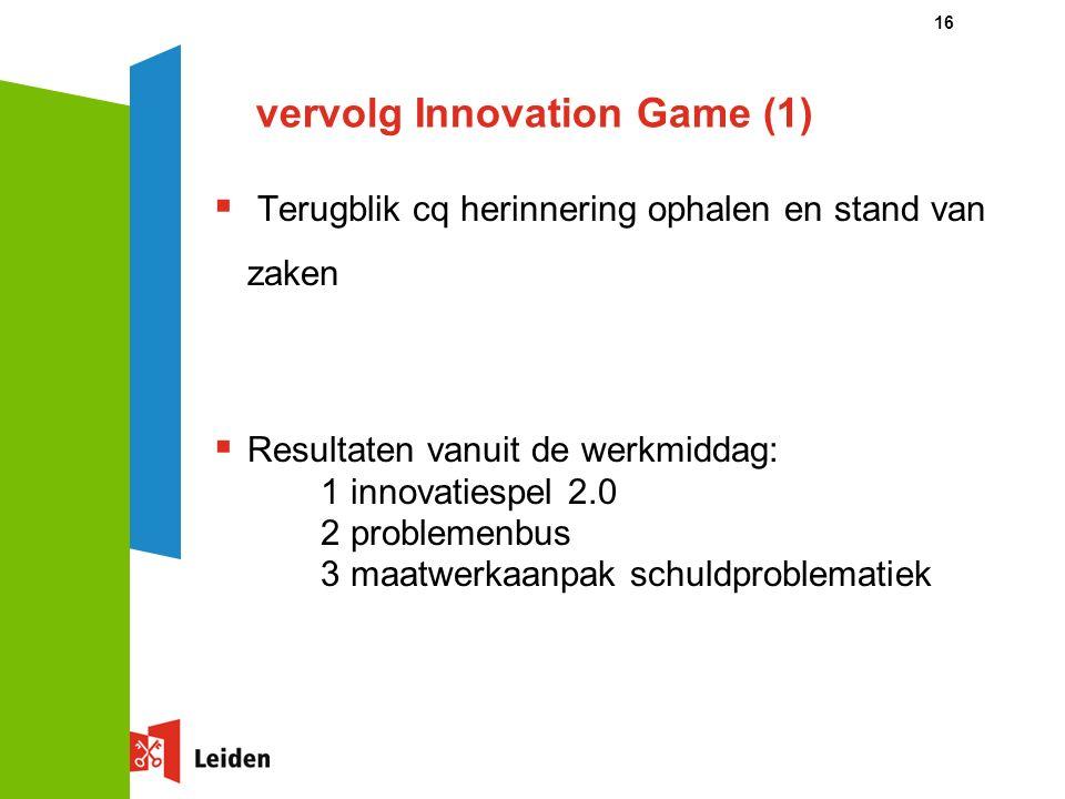 vervolg Innovation Game (1)  Terugblik cq herinnering ophalen en stand van zaken  Resultaten vanuit de werkmiddag: 1 innovatiespel 2.0 2 problemenbus 3 maatwerkaanpak schuldproblematiek 16
