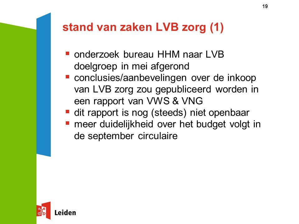 stand van zaken LVB zorg (1)  onderzoek bureau HHM naar LVB doelgroep in mei afgerond  conclusies/aanbevelingen over de inkoop van LVB zorg zou gepubliceerd worden in een rapport van VWS & VNG  dit rapport is nog (steeds) niet openbaar  meer duidelijkheid over het budget volgt in de september circulaire 19