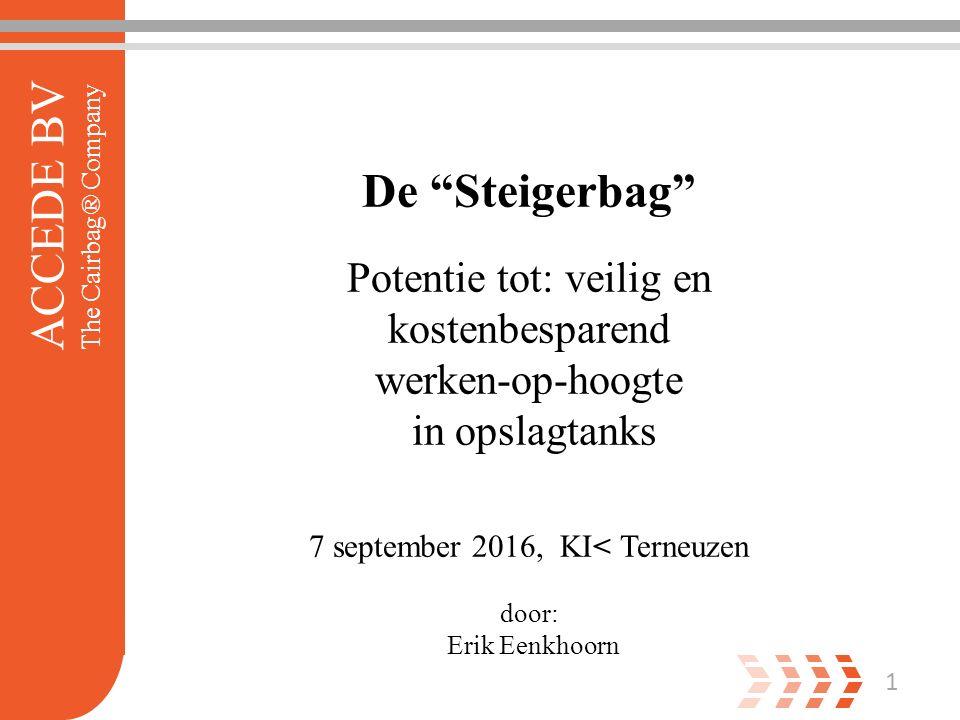 1 ACCEDE BV The Cairbag® Company De Steigerbag Potentie tot: veilig en kostenbesparend werken-op-hoogte in opslagtanks 7 september 2016, KI< Terneuzen door: Erik Eenkhoorn