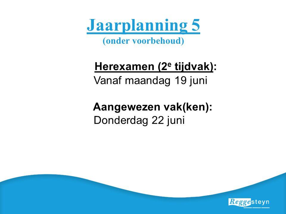 Jaarplanning 5 (onder voorbehoud) Herexamen (2 e tijdvak): Vanaf maandag 19 juni Aangewezen vak(ken): Donderdag 22 juni